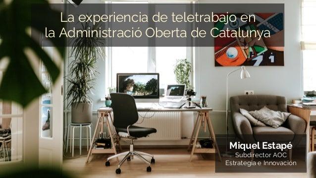La experiencia de teletrabajo en la Administració Oberta de Catalunya Miquel Estapé Subdirector AOC Estrategia e Innovación