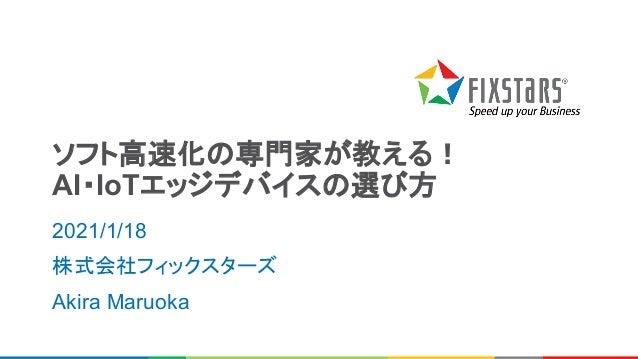 ソフト高速化の専門家が教える! AI・IoTエッジデバイスの選び方 2021/1/18 株式会社フィックスターズ Akira Maruoka