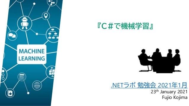 .NETラボ 勉強会 2021年1月 23th January 2021 Fujio Kojima 『C#で機械学習』
