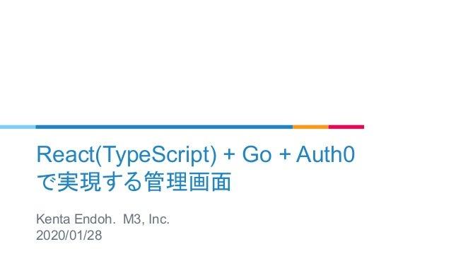 React(TypeScript) + Go + Auth0 で実現する管理画面 Kenta Endoh. M3, Inc. 2020/01/28