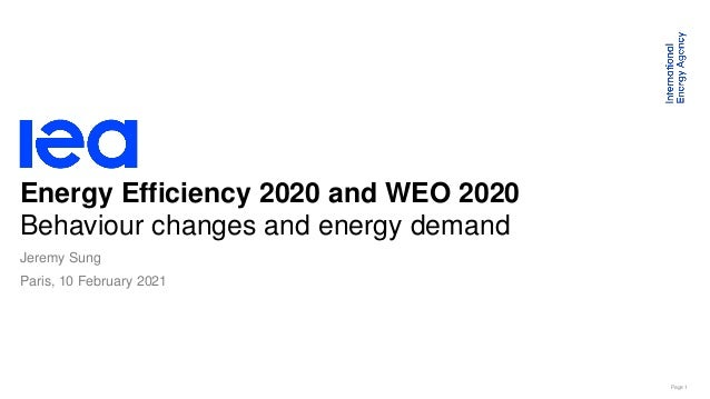 Page 1 Energy Efficiency 2020 and WEO 2020 Behaviour changes and energy demand Paris, 10 February 2021 Jeremy Sung