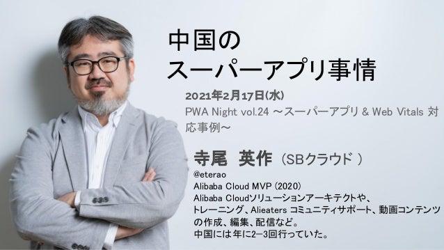 自己紹介 中国の スーパーアプリ事情 2021年2月17日(水) PWA Night vol.24 ~スーパーアプリ & Web Vitals 対 応事例~ 寺尾 英作 (SBクラウド ) @eterao Alibaba Cloud ...
