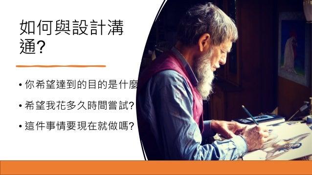 如何與設計溝 通? • 你希望達到的目的是什麼? • 希望我花多久時間嘗試? • 這件事情要現在就做嗎?