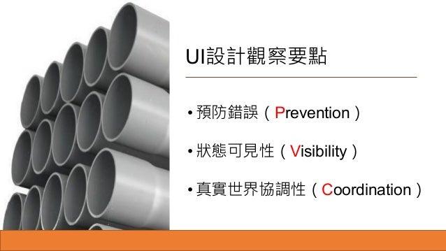 UI設計觀察要點 • 預防錯誤(Prevention) • 狀態可見性(Visibility) • 真實世界協調性(Coordination)