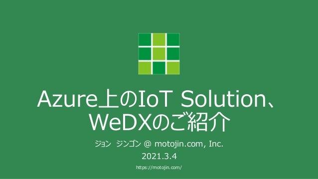 https://motojin.com/ Azure上のIoT Solution、 WeDXのご紹介 ジョン ジンゴン @ motojin.com, Inc. 2021.3.4