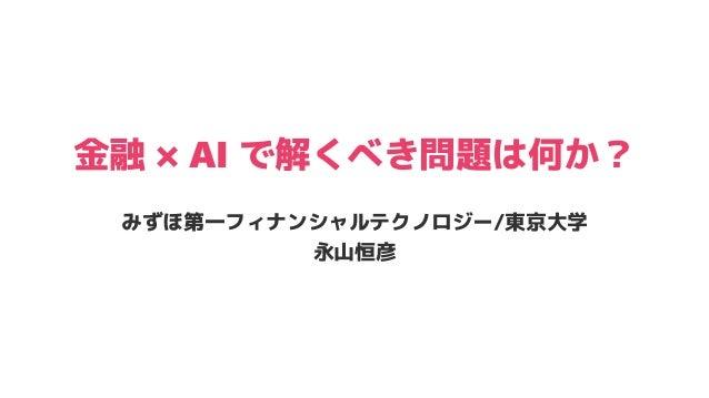 金融 × AI で解くべき問題は何か? みずほ第一フィナンシャルテクノロジー/東京大学 永山恒彦