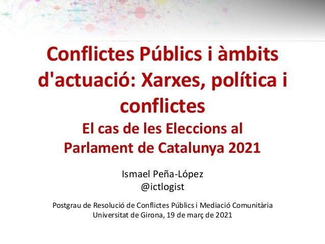 Conflictes Públics i àmbits d'actuació: Xarxes, política i conflictes El cas de les Eleccions al Parlament de Catalunya 20...