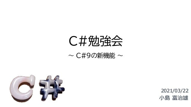 C#勉強会 ~ C#9の新機能 ~ 2021/03/22 小島 富治雄