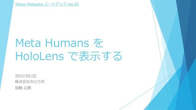 Meta Humans を HoloLens で表示する 2021/03/22 株式会社ホロラボ 加藤 広務 Tokyo HoloLens ミートアップ vol.25