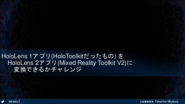 takabrz1 大阪駆動開発 Takahiro Miyaura HoloLens 1アプリ(HoloToolkitだったもの) を HoloLens 2アプリ(Mixed Reality Toolkit V2)に 変換できるかチャレンジ