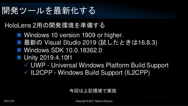 開発ツールを最新化する 2021/3/22 Copyright © 2021 Takahiro Miyaura HoloLens 2用の開発環境を準備する  Windows 10 version 1909 or higher.  最新の V...