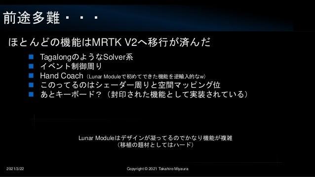 前途多難・・・ 2021/3/22 Copyright © 2021 Takahiro Miyaura ほとんどの機能はMRTK V2へ移行が済んだ  TagalongのようなSolver系  イベント制御周り  Hand Coach(L...