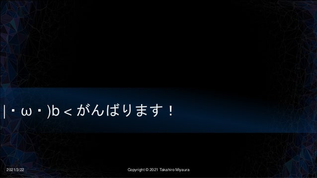 |・ω・)b < がんばります! 2021/3/22 Copyright © 2021 Takahiro Miyaura