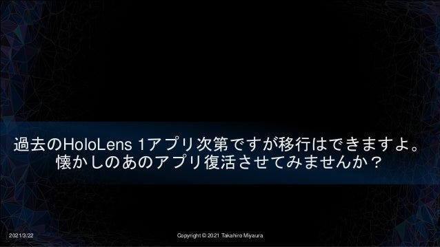 過去のHoloLens 1アプリ次第ですが移行はできますよ。 懐かしのあのアプリ復活させてみませんか? 2021/3/22 Copyright © 2021 Takahiro Miyaura