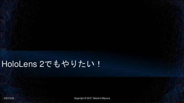 HoloLens 2でもやりたい! 2021/3/22 Copyright © 2021 Takahiro Miyaura