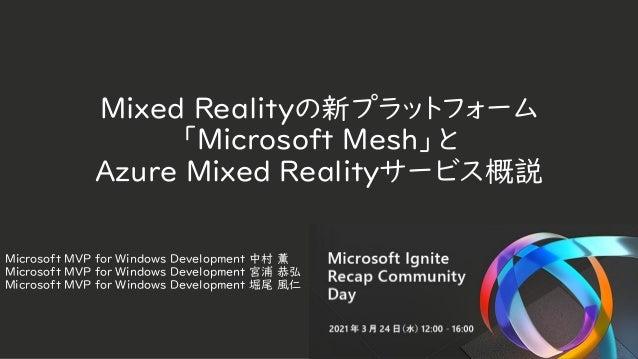 Mixed Realityの新プラットフォーム 「Microsoft Mesh」と Azure Mixed Realityサービス概説 Microsoft MVP for Windows Development 中村 薫 Microsoft M...