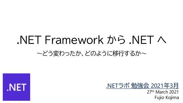 .NET Framework から .NET へ ~どう変わったか、どのように移行するか~ .NETラボ 勉強会 2021年3月 27th March 2021 Fujio Kojima