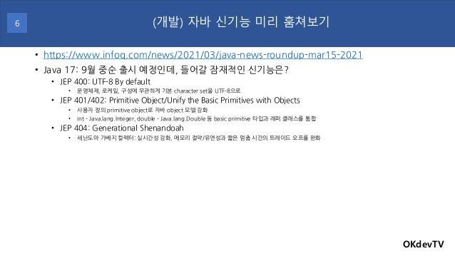 • https://www.infoq.com/news/2021/03/java-news-roundup-mar15-2021 • Java 17: 9월 중순 출시 예정인데, 들어갈 잠재적인 신기능은? • JEP 400: UTF-...