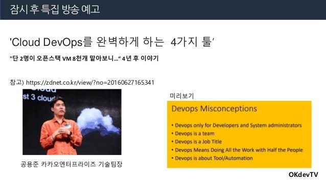 """잠시 후 특집 방송 예고 OKdevTV 'Cloud DevOps를 완벽하게 하는 4가지 툴' 참고) https://zdnet.co.kr/view/?no=20160627165341 """"단 2명이 오픈스택 VM 8천개 맡아보..."""