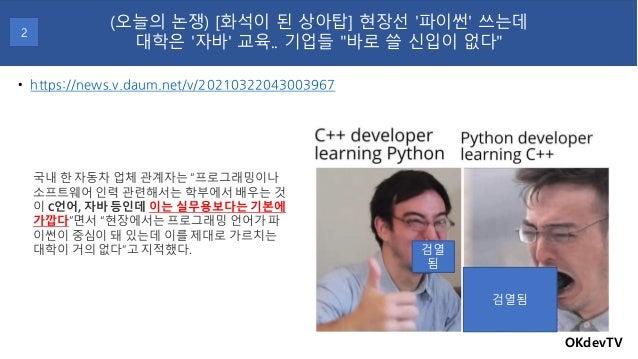 """• https://news.v.daum.net/v/20210322043003967 OKdevTV (오늘의 논쟁) [화석이 된 상아탑] 현장선 '파이썬' 쓰는데 대학은 '자바' 교육.. 기업들 """"바로 쓸 신입이 없다"""" 2..."""