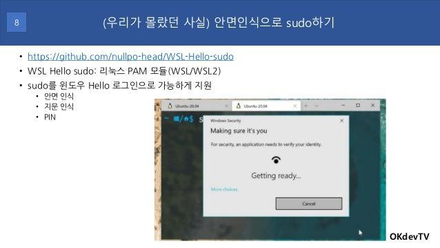 • https://github.com/nullpo-head/WSL-Hello-sudo • WSL Hello sudo: 리눅스 PAM 모듈(WSL/WSL2) • sudo를 윈도우 Hello 로그인으로 가능하게 지원 • 안...