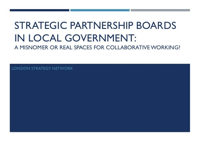STRATEGIC PARTNERSHIP BOARDS IN LOCAL GOVERNMENT: A MISNOMER OR REAL SPACES FOR COLLABORATIVEWORKING? LONDON STRATEGY NETW...