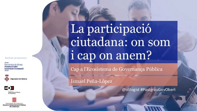 Entitats promotores La participació ciutadana: on som i cap on anem? Cap a l'Ecosistema de Governança Pública @ictlogist #...