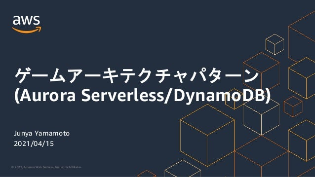 © 2021, Amazon Web Services, Inc. or its Affiliates. Junya Yamamoto 2021/04/15 ゲームアーキテクチャパターン (Aurora Serverless/DynamoDB)