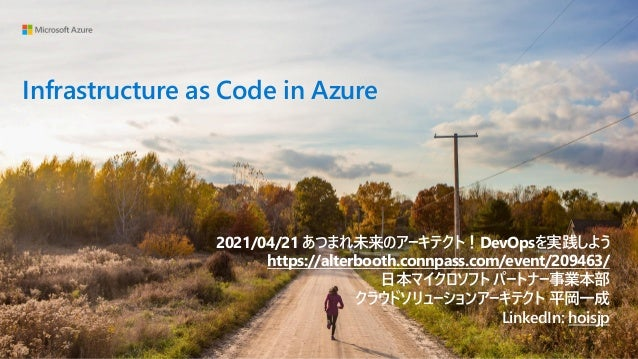 Infrastructure as Code in Azure 2021/04/21 あつまれ未来のアーキテクト!DevOpsを実践しよう https://alterbooth.connpass.com/event/209463/ 日本マイクロ...