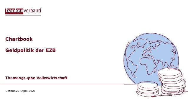 Chartbook Geldpolitik der EZB Themengruppe Volkswirtschaft Stand: 27. April 2021