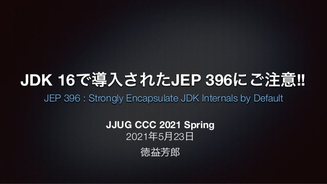 JDK 16で導入されたJEP 396にご注意!! JEP 396 : Strongly Encapsulate JDK Internals by Default JJUG CCC 2021 Spring 2021年5月23日 徳益芳郎