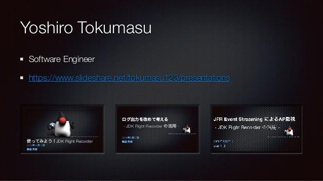 Yoshiro Tokumasu Software Engineer https://www.slideshare.net/tokumasu123/presentations 使ってみよう!JDK Flight Recorder 2018年12...