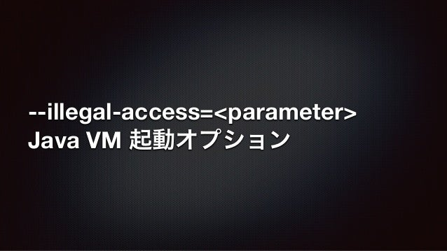 --illegal-access=<parameter> Java VM 起動オプション