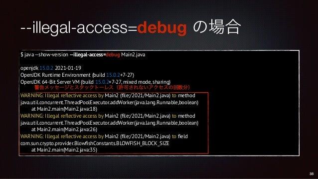 --illegal-access=debug の場合 $ java --show-version --illegal-access=debug Main2.java openjdk 15.0.2 2021-01-19 OpenJDK Runti...