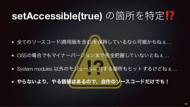 ⁉ setAccessible(true) の箇所を特定⁉ 全てのソースコード(商用版を含む)を保持しているなら可能かもねぇ… OSSの場合でもマイナーバージョンまで完全把握していないとねぇ… System modules 以外のモジュールに対...
