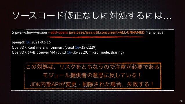 ソースコード修正なしに対処するには… $ java --show-version --add-opens java.base/java.util.concurrent=ALL-UNNAMED Main3.java openjdk 16 2021...
