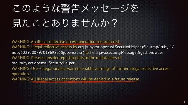 このような警告メッセージを 見たことありませんか? WARNING: An illegal reflective access operation has occurred WARNING: Illegal reflective access ...