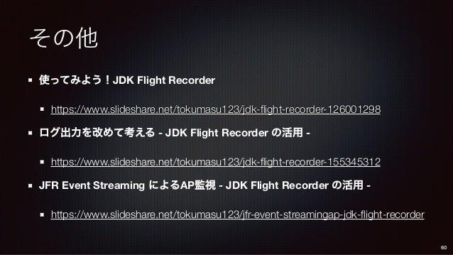 その他 使ってみよう!JDK Flight Recorder https://www.slideshare.net/tokumasu123/jdk-flight-recorder-126001298 ログ出力を改めて考える - JDK Flig...