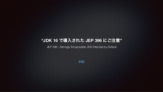"""END """"JDK 16 で導入された JEP 396 にご注意"""" JEP 396 : Strongly Encapsulate JDK Internals by Default"""