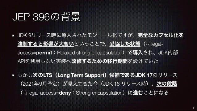 JEP 396の背景 JDK 9リリース時に導入されたモジュール化ですが、完全なカプセル化を 強制すると影響が大きいということで、妥協した状態(--illegal- access=permit:Relaxed strong encapsulat...