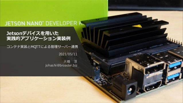 Jetsonデバイスを用いた 実践的アプリケーション実装例 コンテナ実装とMQTTによる管理サーバー連携 2021/05/11 大橋 淳 johashi@broader.biz