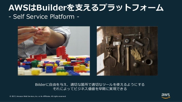 © 2021, Amazon Web Services, Inc. or its Affiliates. All rights reserved. AWSはBuilderを⽀えるプラットフォーム - Self Service Platform ...