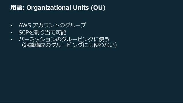 ⽤語: Organizational Units (OU) • AWS アカウントのグループ • SCPを割り当て可能 • パーミッションのグルーピングに使う (組織構成のグルーピングには使わない)