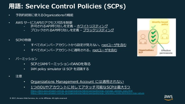 © 2021, Amazon Web Services, Inc. or its Affiliates. All rights reserved. ⽤語: Service Control Policies (SCPs) • 予防的統制に使えるO...