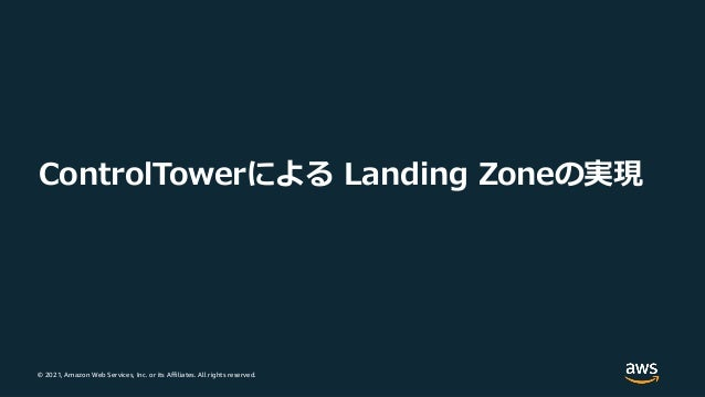 © 2021, Amazon Web Services, Inc. or its Affiliates. All rights reserved. ControlTowerによる Landing Zoneの実現
