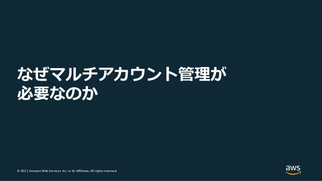 © 2021, Amazon Web Services, Inc. or its Affiliates. All rights reserved. なぜマルチアカウント管理が 必要なのか