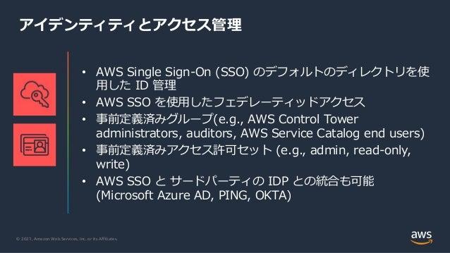 © 2021, Amazon Web Services, Inc. or its Affiliates. アイデンティティとアクセス管理 • AWS Single Sign-On (SSO) のデフォルトのディレクトリを使 ⽤した ID 管理 ...