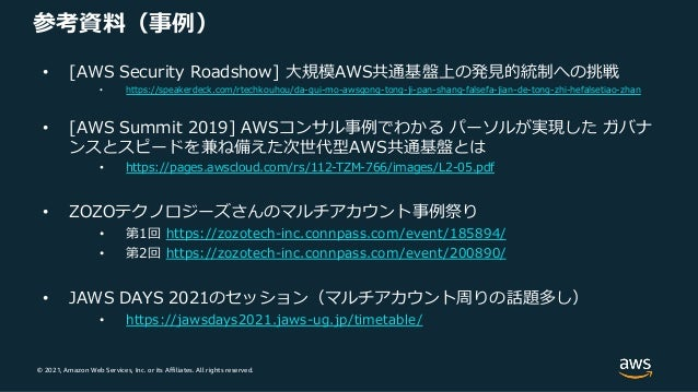 © 2021, Amazon Web Services, Inc. or its Affiliates. All rights reserved. 参考資料(事例) • [AWS Security Roadshow] ⼤規模AWS共通基盤上の発...