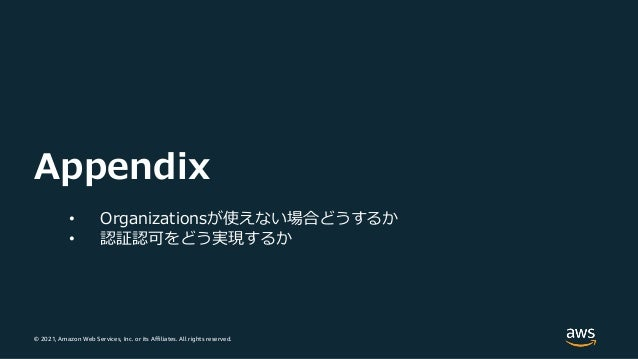 © 2021, Amazon Web Services, Inc. or its Affiliates. All rights reserved. Appendix • Organizationsが使えない場合どうするか • 認証認可をどう実現...