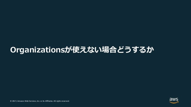 © 2021, Amazon Web Services, Inc. or its Affiliates. All rights reserved. Organizationsが使えない場合どうするか